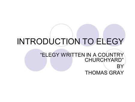 elegy written in a coutry churchyard Thomas gray's elegy written in a country churchyard features 32 quatrains that naturally separate into eight self-contained movements the final movement is a lovely epitaph devoted to an unknown country youth.