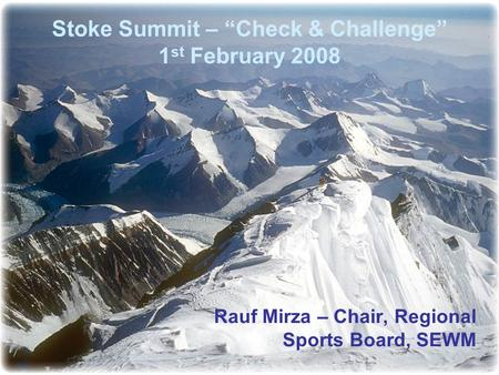 "Stoke Summit – ""Check & Challenge"" 1 st February 2008 Rauf Mirza – Chair, Regional Sports Board, SEWM."