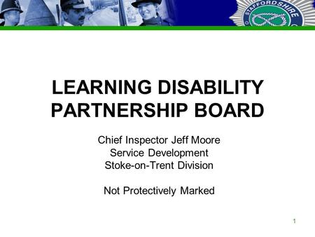 Staffordshire Police Corporate PowerPoint Template by Carl Uttley 9545 Ext 3126 1 LEARNING DISABILITY PARTNERSHIP BOARD Chief Inspector Jeff Moore Service.