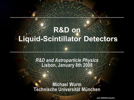 R&D on Liquid-Scintillator Detectors R&D and Astroparticle Physics Lisbon, January 8th 2008 Michael Wurm Technische Universität München.