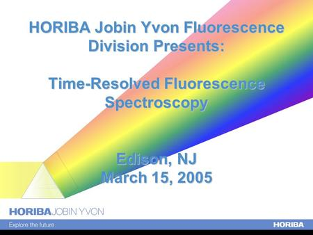 HORIBA Jobin Yvon Fluorescence Division Presents: Time-Resolved Fluorescence Spectroscopy Edison, NJ March 15, 2005.