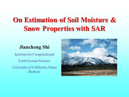 On Estimation of Soil Moisture & Snow Properties with SAR Jiancheng Shi Institute for Computational Earth System Science University of California, Santa.