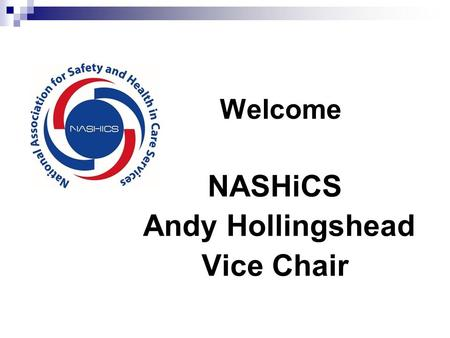 NASHiCS Andy Hollingshead Vice Chair Welcome. Mission: To promote and improve safety and health in care practice by providing a sharing and networking.