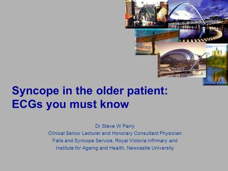 Syncope in the older patient: ECGs you must know Dr Steve W Parry Clinical Senior Lecturer and Honorary Consultant Physician Falls and Syncope Service,
