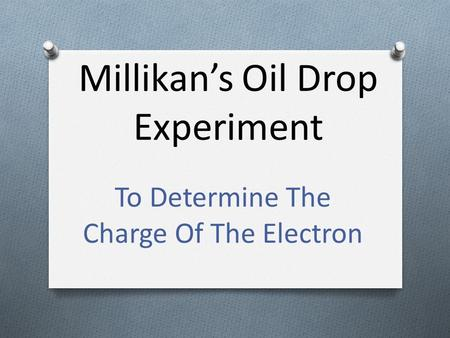 Millikan's Oil Drop Experiment To Determine The Charge Of The Electron.