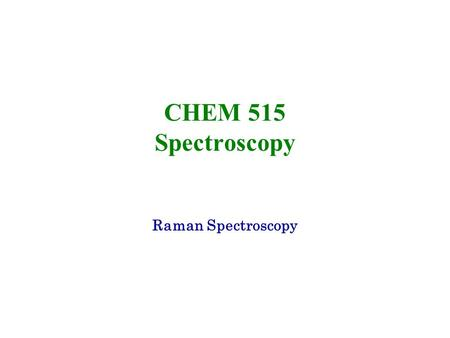 CHEM 515 Spectroscopy Raman Spectroscopy. 2 Light Scattering Phenomenon When radiation passes through a transparent medium, the species present in that.