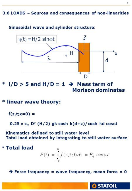 1 3.6 LOADS – Sources and consequences of non-linearities Sinusoidal wave and sylinder structure: H D d z x * l/D > 5 and H/D = 1  Mass term of Morison.