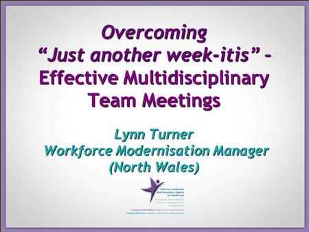 "Overcoming ""Just another week-itis"" – Effective Multidisciplinary Team Meetings Lynn Turner Workforce Modernisation Manager (North Wales)"