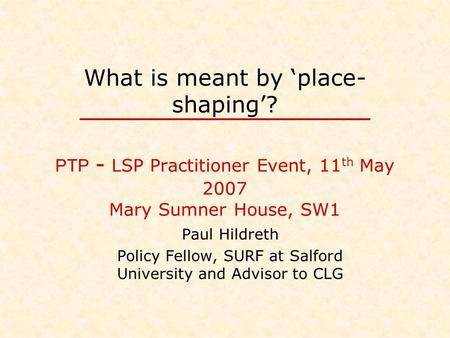 What is meant by 'place- shaping'? PTP - LSP Practitioner Event, 11 th May 2007 Mary Sumner House, SW1 Paul Hildreth Policy Fellow, SURF at Salford University.