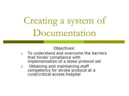 Creating a system of Documentation Objectives: 1. To understand and overcome the barriers that hinder compliance with implementation of a stoke protocol.