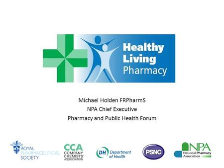 Michael Holden FRPharmS NPA Chief Executive Pharmacy and Public Health Forum.