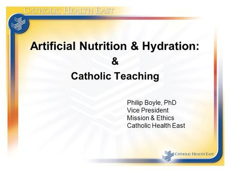 Artificial Nutrition & Hydration: & Catholic Teaching Philip Boyle, PhD Vice President Mission & Ethics Catholic Health East.