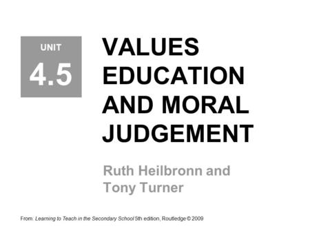 VALUES EDUCATION AND MORAL JUDGEMENT Ruth Heilbronn and Tony Turner From: Learning to Teach in the Secondary School 5th edition, Routledge © 2009 UNIT.