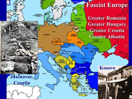 Fascist Europe Greater Romania Greater Hungary Greater Croatia Greater Albania Jasenovac, Croatia Kosovo.