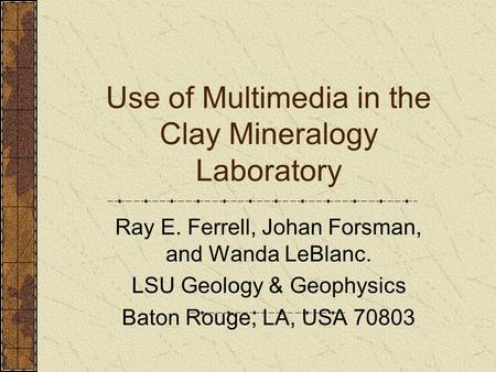 Use of Multimedia in the Clay Mineralogy Laboratory Ray E. Ferrell, Johan Forsman, and Wanda LeBlanc. LSU Geology & Geophysics Baton Rouge, LA, USA 70803.