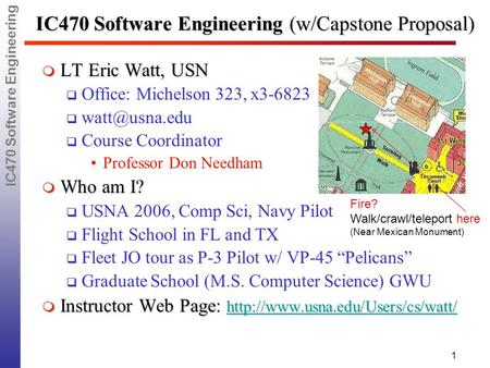IC470 Software Engineering 1 IC470 Software Engineering (w/Capstone Proposal)  LT Eric Watt, USN  Office: Michelson 323, x3-6823   Course.