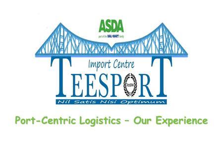 Port-Centric Logistics – Our Experience. Life before Teesport Our principal deep sea ports were Southampton and Felixstowe In 2004, 90% of ASDA imports.