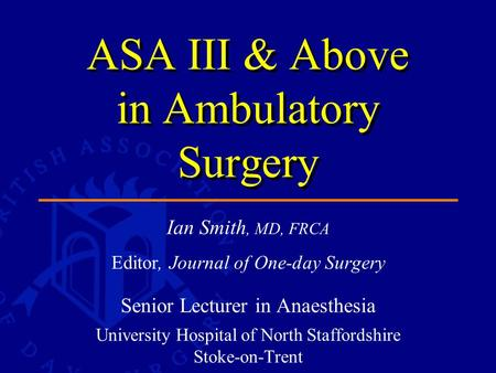Ian Smith, MD, FRCA Editor, Journal of One-day Surgery Senior Lecturer in Anaesthesia University Hospital of North Staffordshire Stoke-on-Trent ASA III.