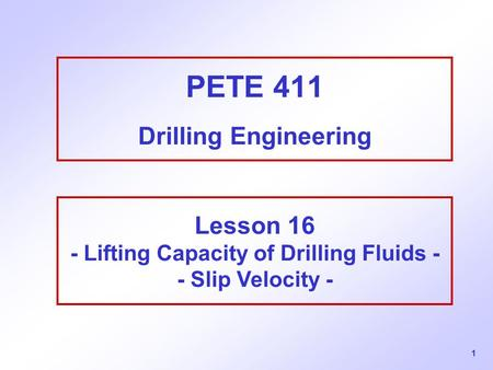 1 PETE 411 Drilling Engineering Lesson 16 - Lifting Capacity of Drilling Fluids - - Slip Velocity -