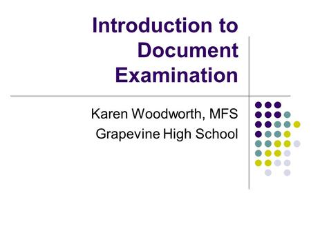 Introduction to Document Examination Karen Woodworth, MFS Grapevine High School.