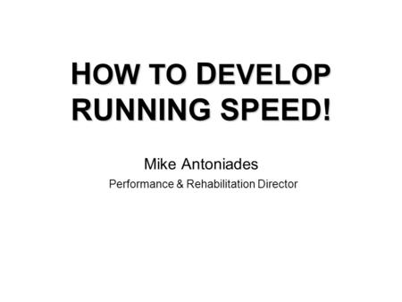 H OW TO D EVELOP RUNNING SPEED! H OW TO D EVELOP RUNNING SPEED! Mike Antoniades Performance & Rehabilitation Director.