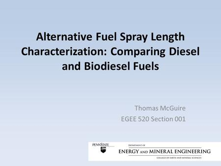 Alternative Fuel Spray Length Characterization: Comparing Diesel and Biodiesel Fuels Thomas McGuire EGEE 520 Section 001.