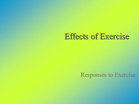 Effects of Exercise Responses to Exercise.. There Are Two Kinds of Response to Exercise  Immediate, short-term responses that last only for the duration.