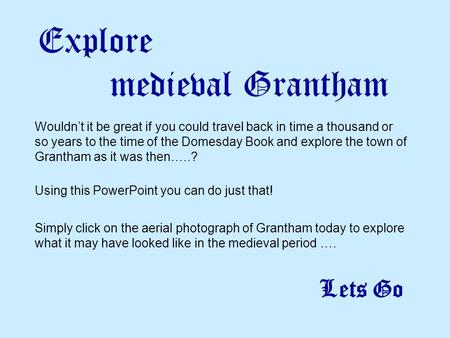Explore medieval Grantham Wouldn't it be great if you could travel back in time a thousand or so years to the time of the Domesday Book and explore the.