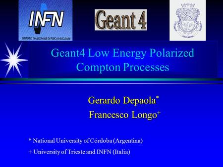 Geant4 Low Energy Polarized Compton Processes Gerardo Depaola * Francesco Longo + Francesco Longo + * National University of Córdoba (Argentina) + University.