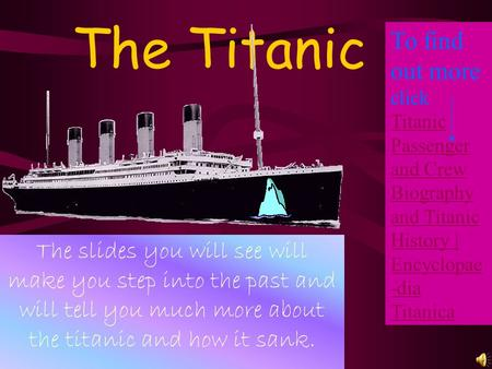 The Titanic To find out more click Titanic Passenger and Crew Biography and Titanic History | Encyclopae-dia Titanica The slides you will see will make.