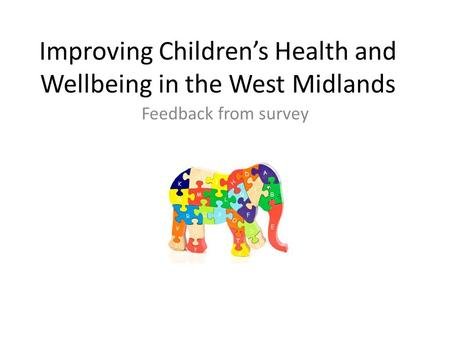 Improving Children's Health and Wellbeing in the West Midlands Feedback from survey Present.