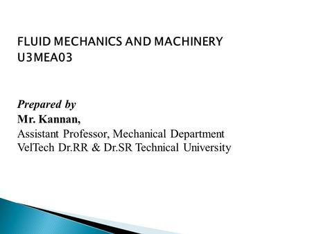 FLUID MECHANICS AND MACHINERY U3MEA03 Prepared by Mr. Kannan, Assistant Professor, Mechanical Department VelTech Dr.RR & Dr.SR Technical University.