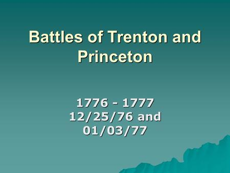 Battles of Trenton and Princeton 1776 - 1777 12/25/76 and 01/03/77.