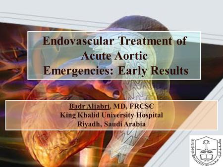 Endovascular Treatment of Acute Aortic Emergencies: Early Results Badr Aljabri, MD, FRCSC King Khalid University Hospital Riyadh, Saudi Arabia.