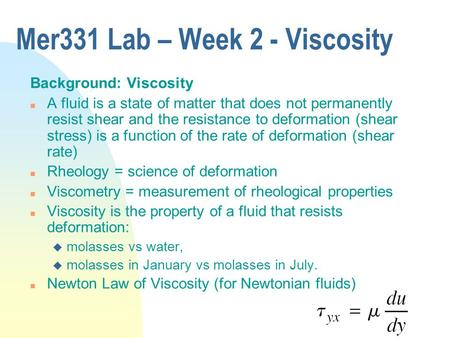 Mer331 Lab – Week 2 - Viscosity Background: Viscosity n A fluid is a state of matter that does not permanently resist shear and the resistance to deformation.