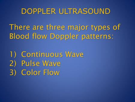 There are three major types of Blood flow Doppler patterns: 1) Continuous Wave 2) Pulse Wave 3) Color Flow DOPPLER ULTRASOUND.