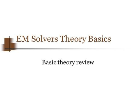 EM Solvers Theory Basics Basic theory review. Copyright 2012 Enrico Di Lorenzo, www.FastFieldSolvers.com, All Rights Reserved The goal Derive, from Maxwell.