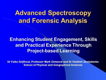 Advanced Spectroscopy and Forensic Analysis Enhancing Student Engagement, Skills and Practical Experience Through Project-based Learning Dr Falko Drijfhout,