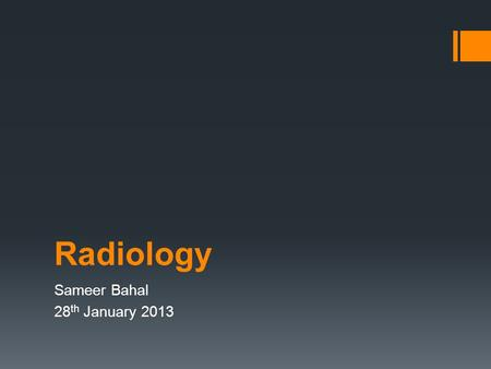 Radiology Sameer Bahal 28 th January 2013. Content  Chest X –Rays  Abdo X-rays,  CT Head,