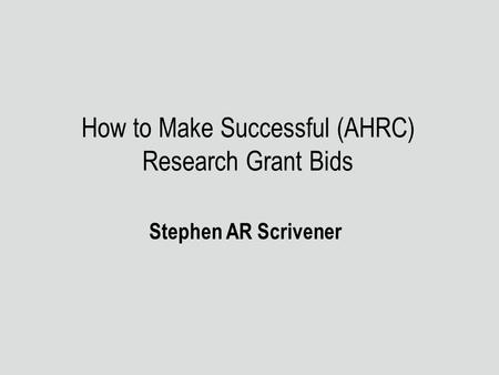 How to Make Successful (AHRC) Research Grant Bids Stephen AR Scrivener.