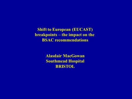 Shift to European (EUCAST) breakpoints – the impact on the BSAC recommendations Alasdair MacGowan Southmead Hospital BRISTOL.