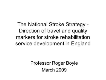 The National Stroke Strategy - Direction of travel and quality markers for stroke rehabilitation service development in England Professor Roger Boyle March.