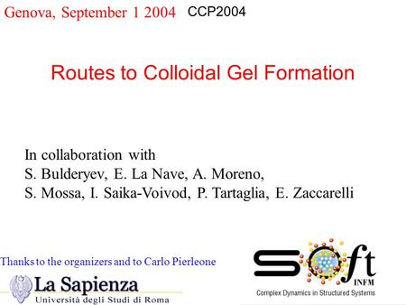 Genova, September 1 2004 Routes to Colloidal Gel Formation CCP2004 In collaboration with S. Bulderyev, E. La Nave, A. Moreno, S. Mossa, I. Saika-Voivod,