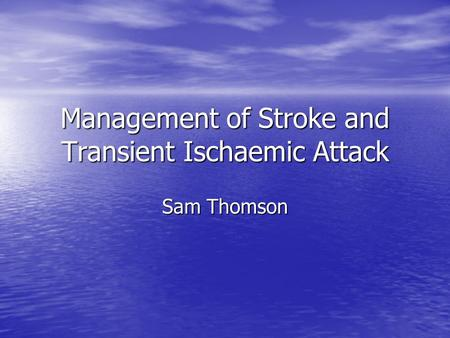 Management of Stroke and Transient Ischaemic Attack Sam Thomson.
