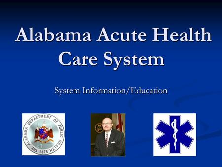 Alabama Acute Health Care System Alabama Acute Health Care System System Information/Education.