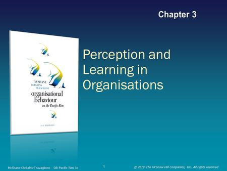 Perception and Learning in Organisations McShane-Olekalns-Travaglione OB Pacific Rim 3e © 2010 The McGraw-Hill Companies, Inc. All rights reserved 1.