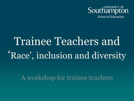 Trainee Teachers and ' Race', inclusion and diversity A workshop for trainee teachers.