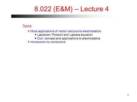 1 8.022 (E&M) – Lecture 4 Topics:  More applications of vector calculus to electrostatics:  Laplacian: Poisson and Laplace equation  Curl: concept and.