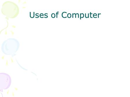Uses of Computer. Basic Terminology Computer –A device that accepts input, processes data, stores data, and produces output, all according to a series.