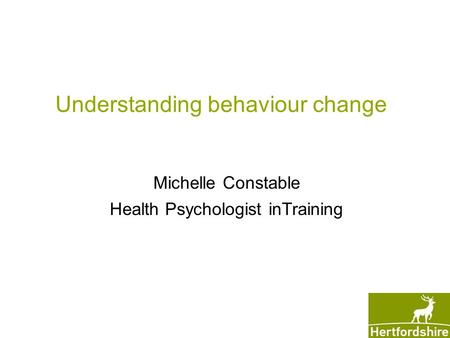 Understanding behaviour change Michelle Constable Health Psychologist inTraining.